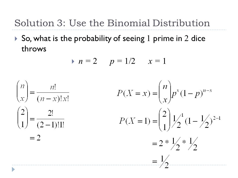 Solution 3: Use the Binomial Distribution  Exercise: What is the probability of seeing 2 primes in 2 dice throws