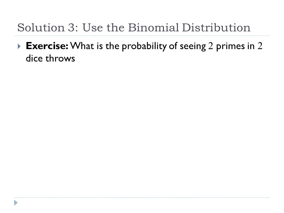 Solution 3: Use the Binomial Distribution  So, what is the probability of seeing one or more primes in 2 dice throws.