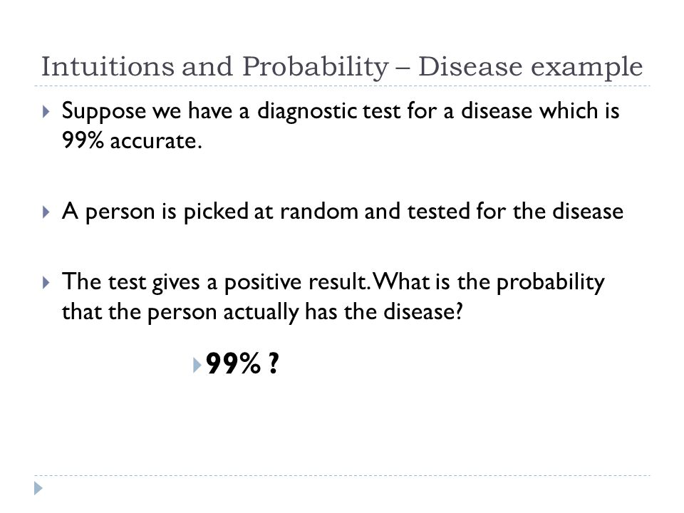Disease example Test Results Those that have the don't have/do have the disease If you take a population of 1,000,000 1,000,000999,900989,9919,999100991 No!.