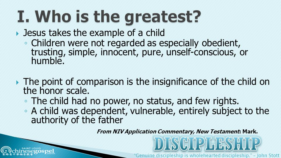 Genuine discipleship is wholehearted discipleship. – John Stott  Jesus takes the example of a child ◦ Children were not regarded as especially obedient, trusting, simple, innocent, pure, unself-conscious, or humble.
