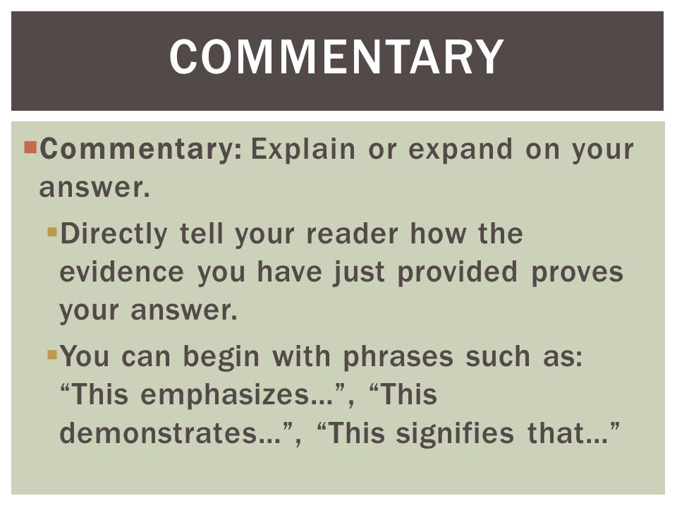  Commentary: Explain or expand on your answer.  Directly tell your reader how the evidence you have just provided proves your answer.  You can begi