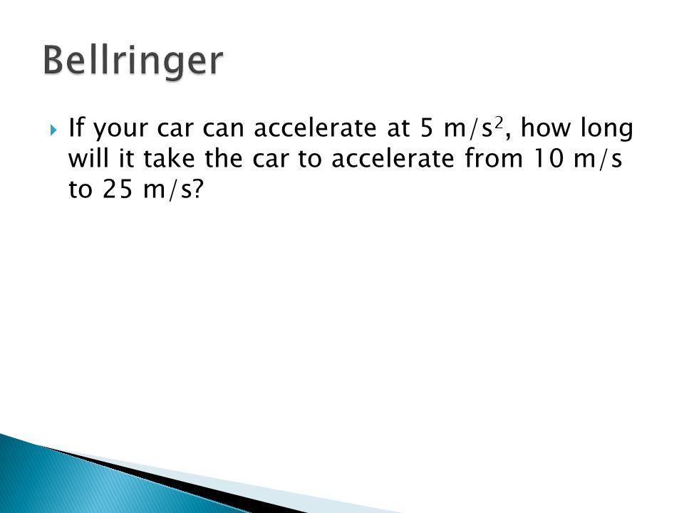  If your car can accelerate at 5 m/s 2, how long will it take the car to accelerate from 10 m/s to 25 m/s