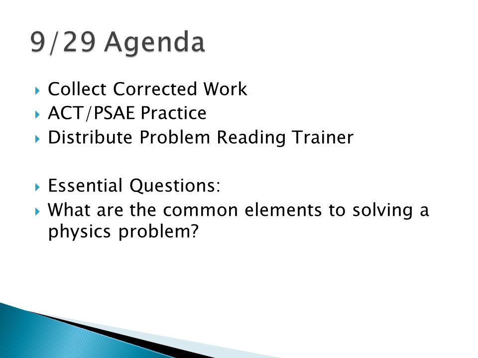  Collect Corrected Work  ACT/PSAE Practice  Distribute Problem Reading Trainer  Essential Questions:  What are the common elements to solving a physics problem