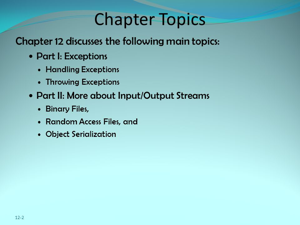 12-2 Chapter Topics Chapter 12 discusses the following main topics: Part I: Exceptions Handling Exceptions Throwing Exceptions Part II: More about Inp