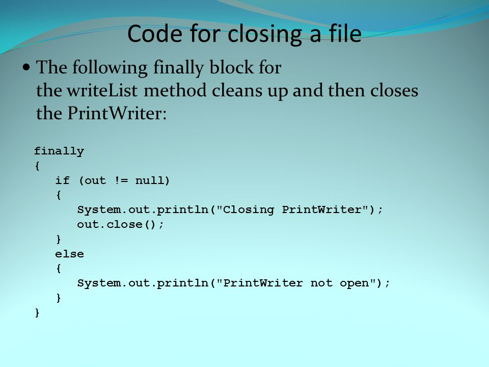Code for closing a file The following finally block for the writeList method cleans up and then closes the PrintWriter: finally { if (out != null) { S