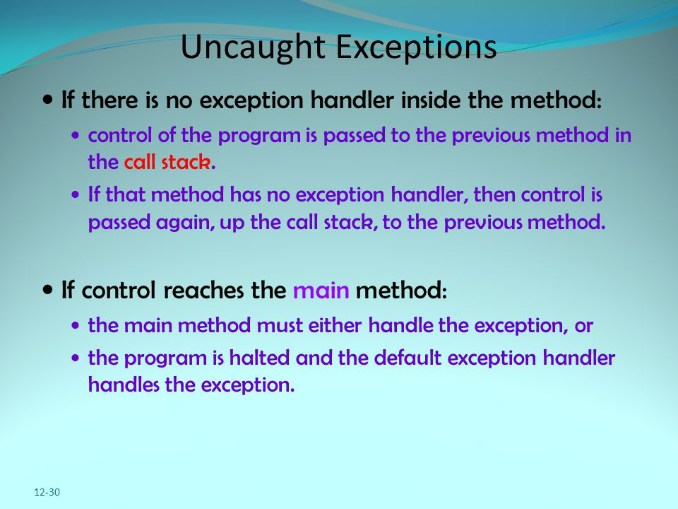 Uncaught Exceptions If there is no exception handler inside the method: control of the program is passed to the previous method in the call stack.