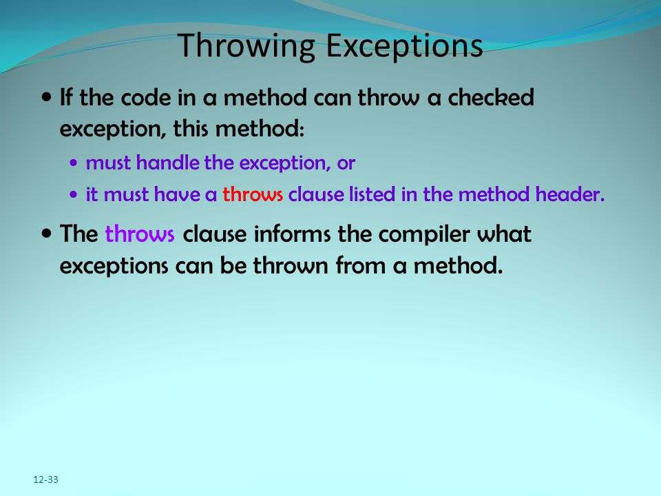 Throwing Exceptions If the code in a method can throw a checked exception, this method: must handle the exception, or it must have a throws clause listed in the method header.