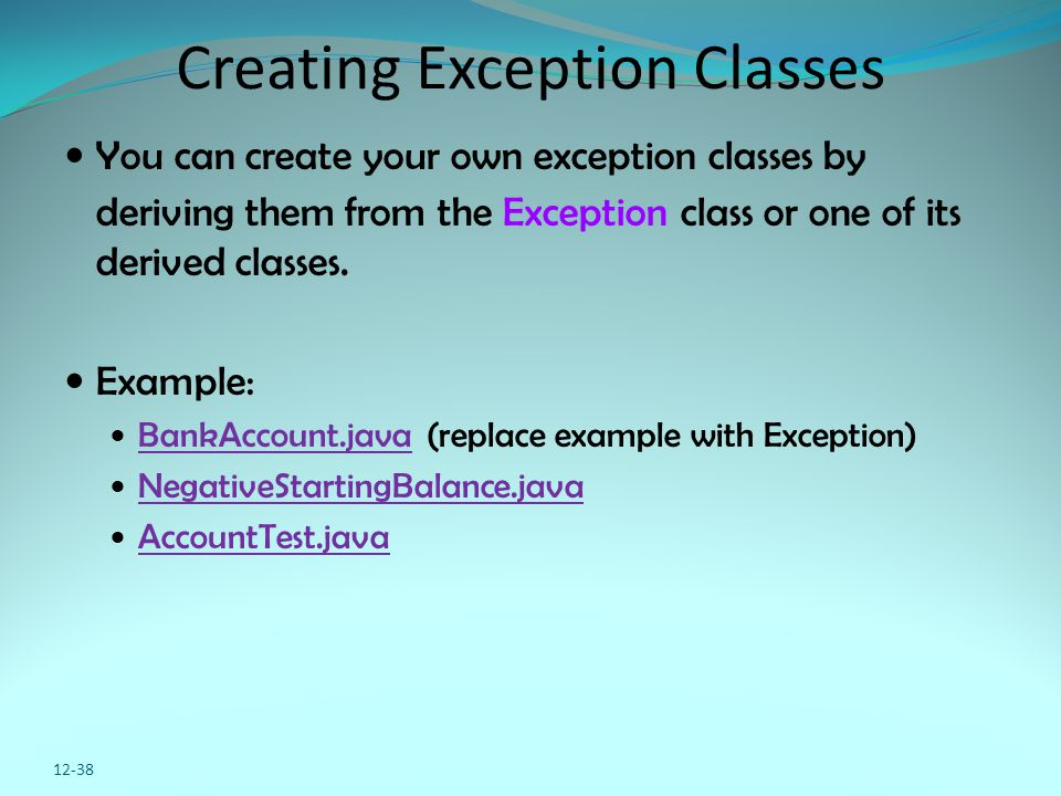 12-38 Creating Exception Classes You can create your own exception classes by deriving them from the Exception class or one of its derived classes. Ex