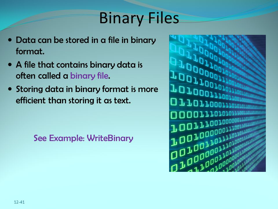 12-41 Binary Files Data can be stored in a file in binary format. A file that contains binary data is often called a binary file. Storing data in bina