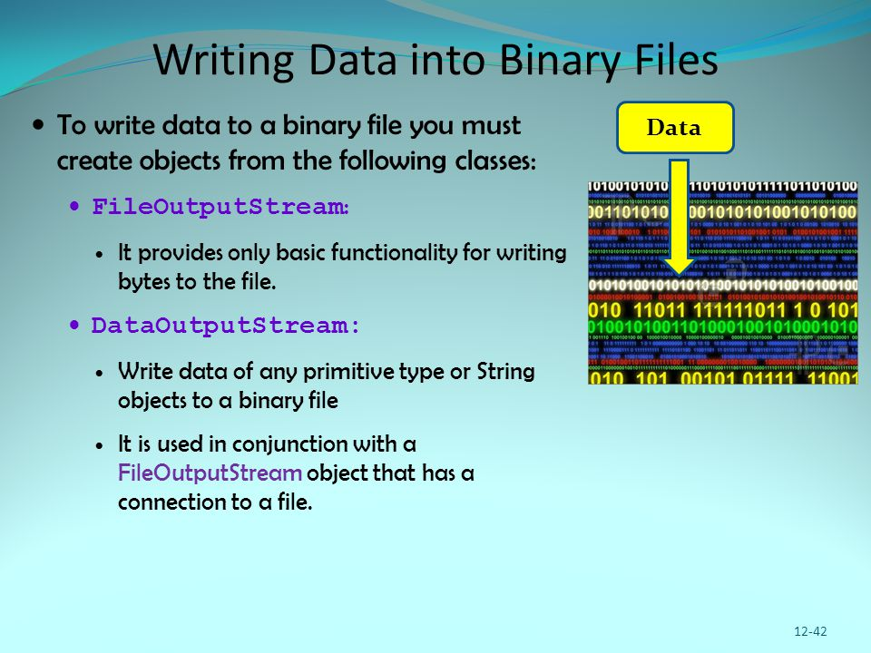 Writing Data into Binary Files To write data to a binary file you must create objects from the following classes: FileOutputStream : It provides only basic functionality for writing bytes to the file.