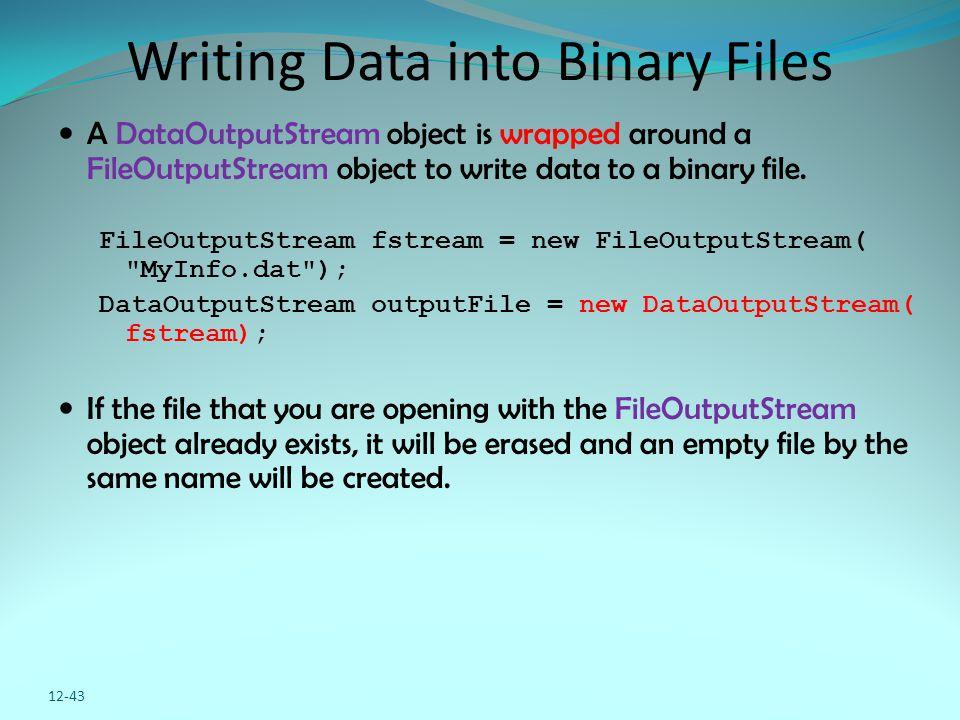12-43 Writing Data into Binary Files A DataOutputStream object is wrapped around a FileOutputStream object to write data to a binary file. FileOutputS