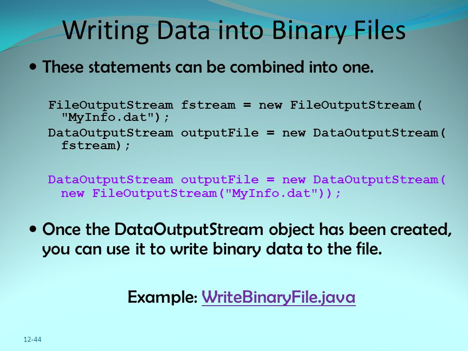 12-44 Writing Data into Binary Files These statements can be combined into one. FileOutputStream fstream = new FileOutputStream(