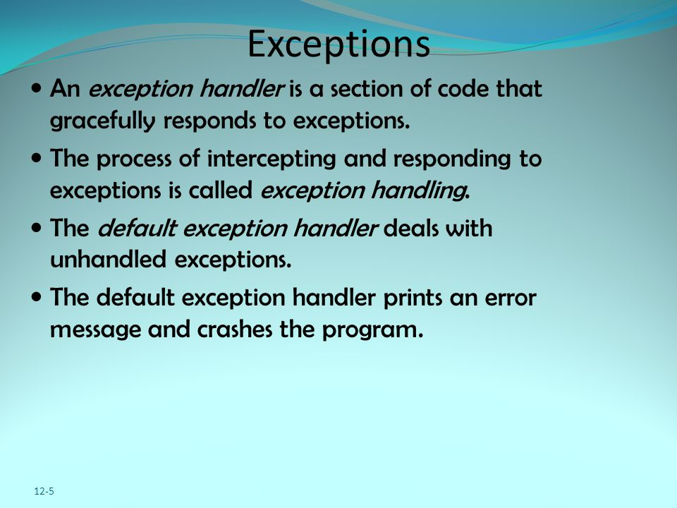 12-5 Exceptions An exception handler is a section of code that gracefully responds to exceptions. The process of intercepting and responding to except