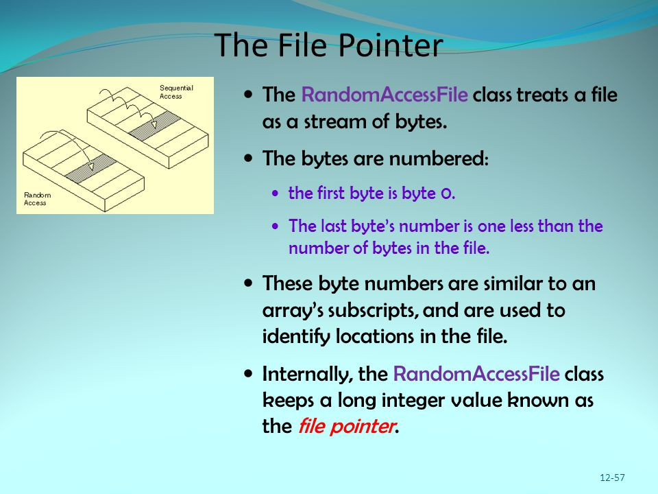 The File Pointer The RandomAccessFile class treats a file as a stream of bytes. The bytes are numbered: the first byte is byte 0. The last byte's numb