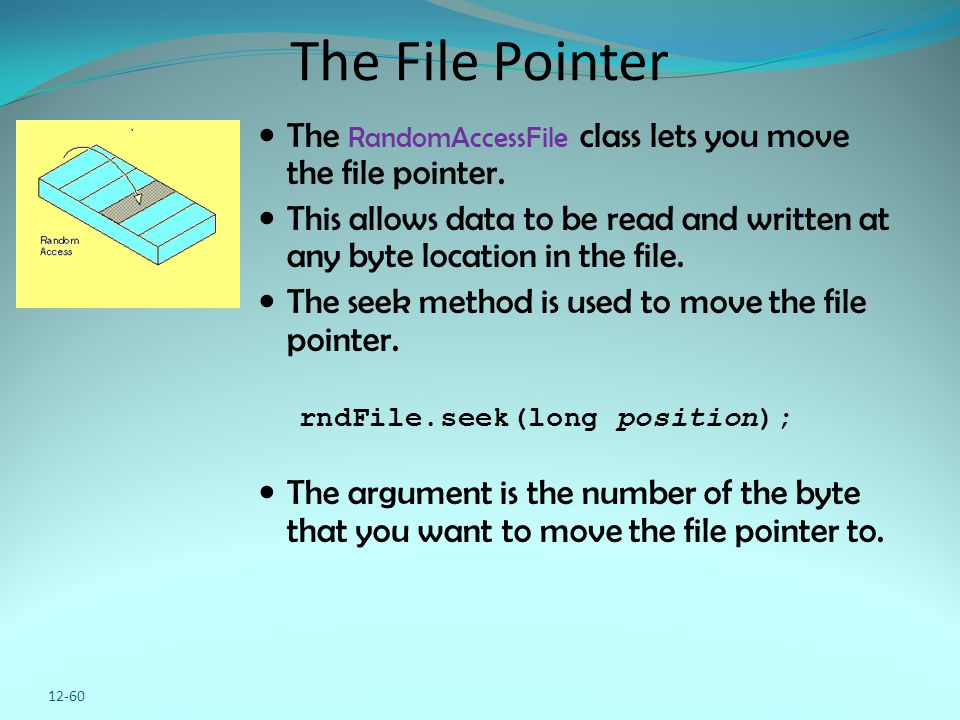12-60 The File Pointer The RandomAccessFile class lets you move the file pointer. This allows data to be read and written at any byte location in the