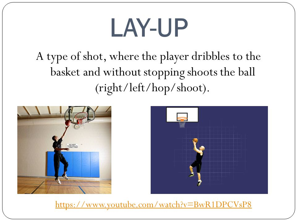 LAY-UP A type of shot, where the player dribbles to the basket and without stopping shoots the ball (right/left/hop/shoot).