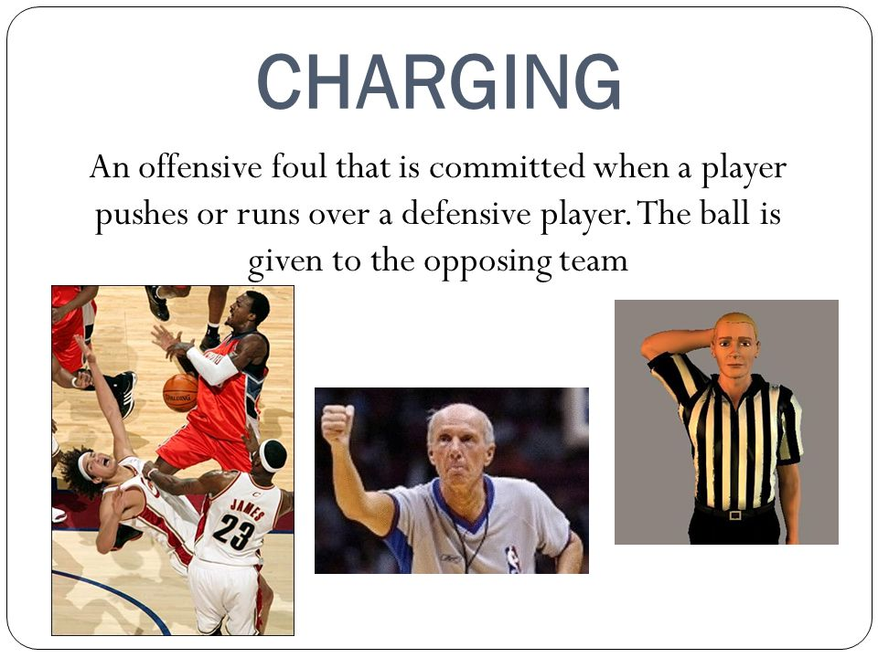 CHARGING An offensive foul that is committed when a player pushes or runs over a defensive player.