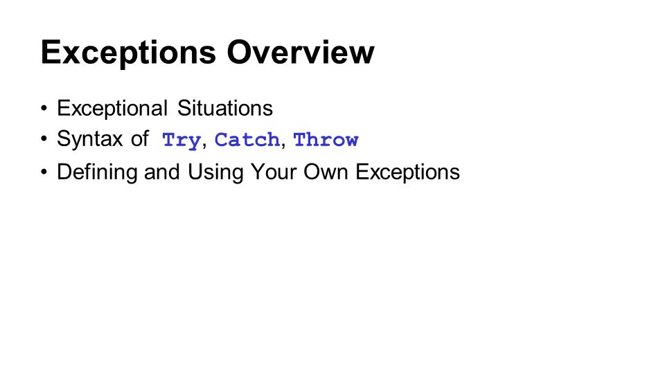 Exceptions Overview Exceptional Situations Syntax of Try, Catch, Throw Defining and Using Your Own Exceptions