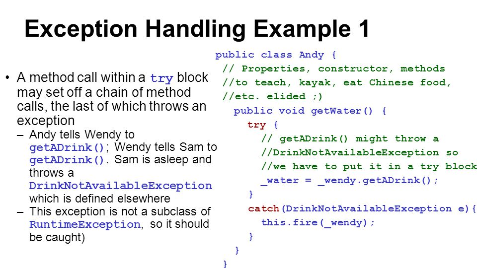 Exception Handling Example 1 A method call within a try block may set off a chain of method calls, the last of which throws an exception –Andy tells Wendy to getADrink() ; Wendy tells Sam to getADrink().