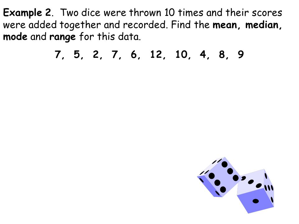 Example 2. Two dice were thrown 10 times and their scores were added together and recorded.