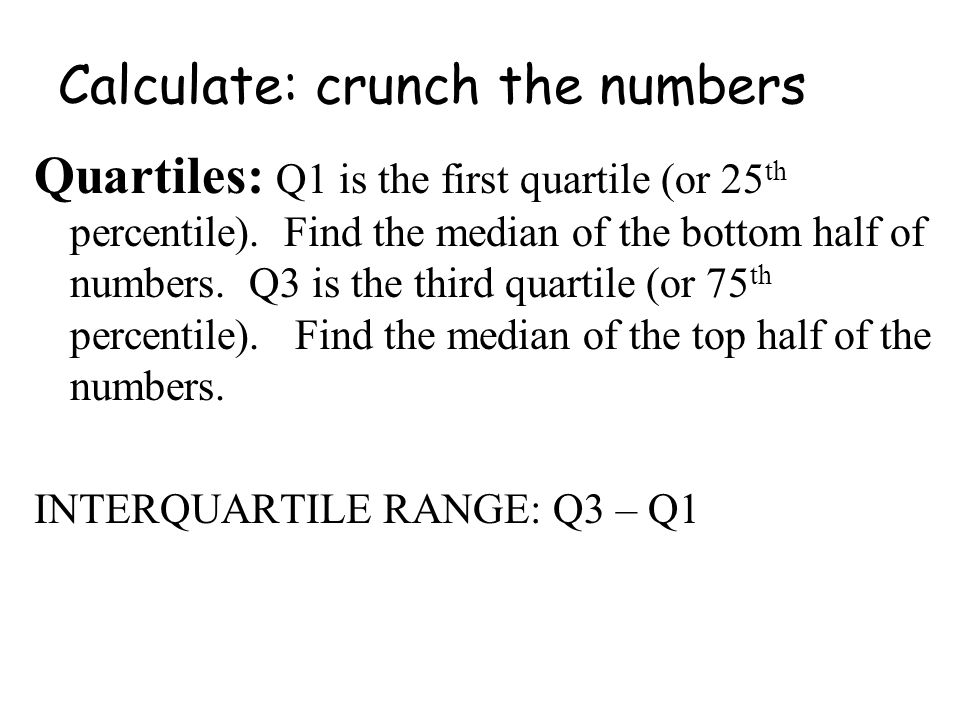 Calculate: crunch the numbers Quartiles: Q1 is the first quartile (or 25 th percentile).