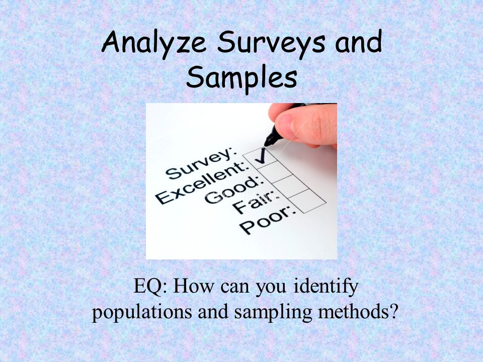Analyze Surveys and Samples EQ: How can you identify populations and sampling methods