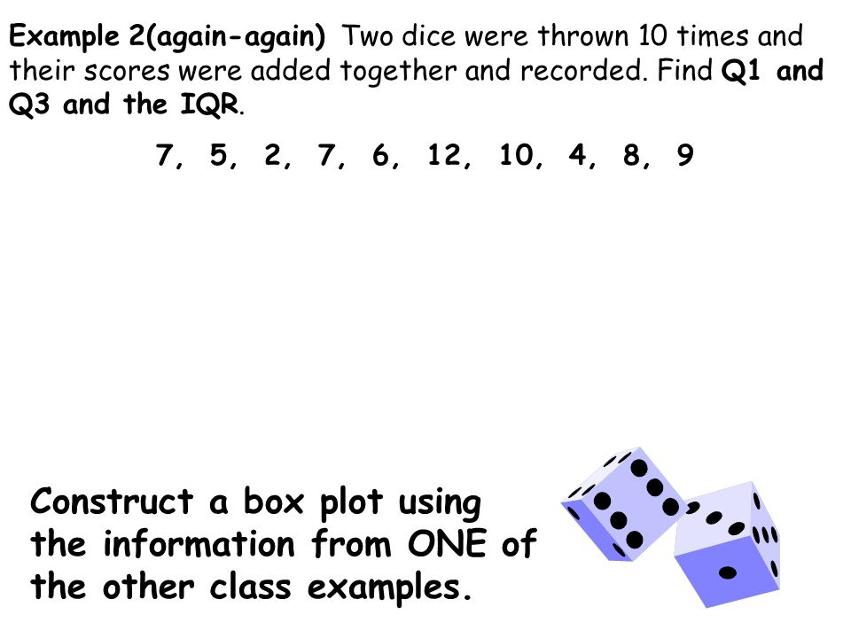 Example 2(again-again) Two dice were thrown 10 times and their scores were added together and recorded.