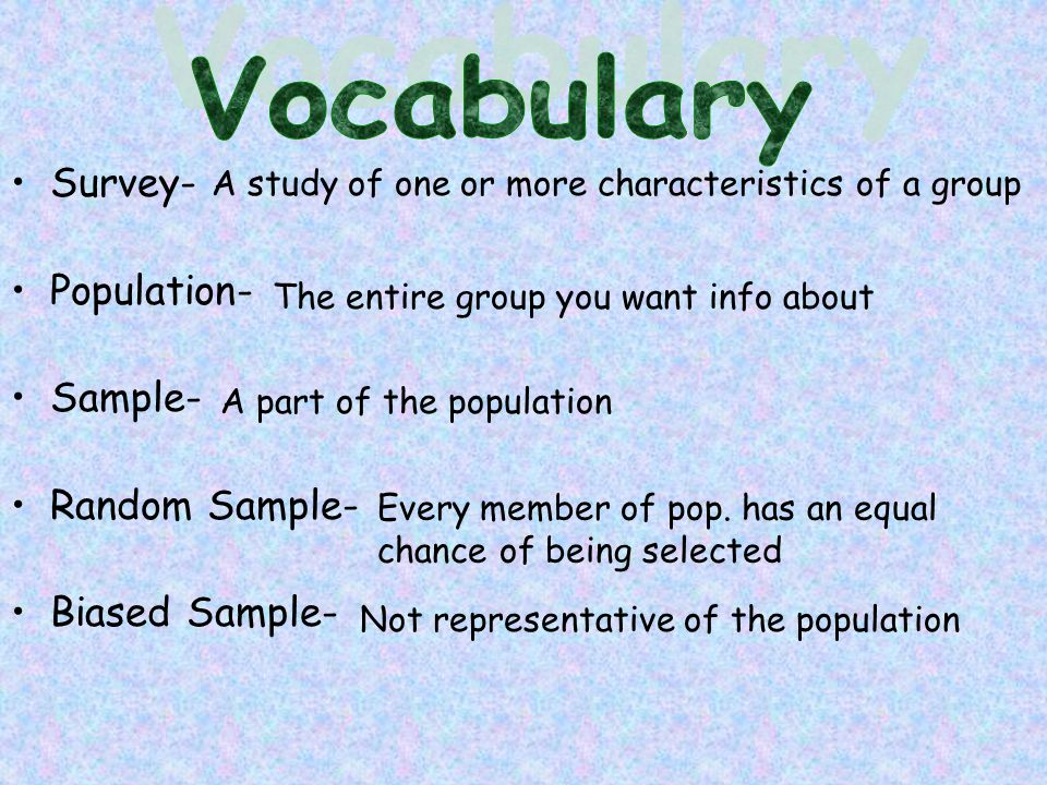 Survey- Population- Sample- Random Sample- Biased Sample- A study of one or more characteristics of a group The entire group you want info about A part of the population Every member of pop.