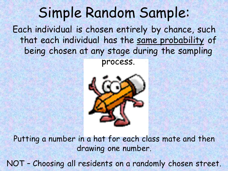 Simple Random Sample: Each individual is chosen entirely by chance, such that each individual has the same probability of being chosen at any stage during the sampling process.