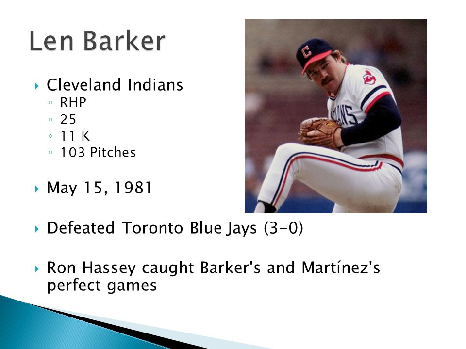 Cleveland Indians ◦ RHP ◦ 25 ◦ 11 K ◦ 103 Pitches  May 15, 1981  Defeated Toronto Blue Jays (3-0)  Ron Hassey caught Barker s and Martínez s perfect games
