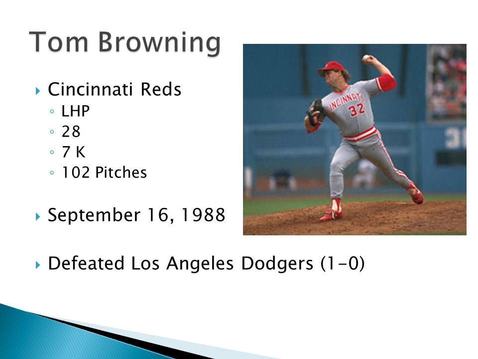  Cincinnati Reds ◦ LHP ◦ 28 ◦ 7 K ◦ 102 Pitches  September 16, 1988  Defeated Los Angeles Dodgers (1-0)