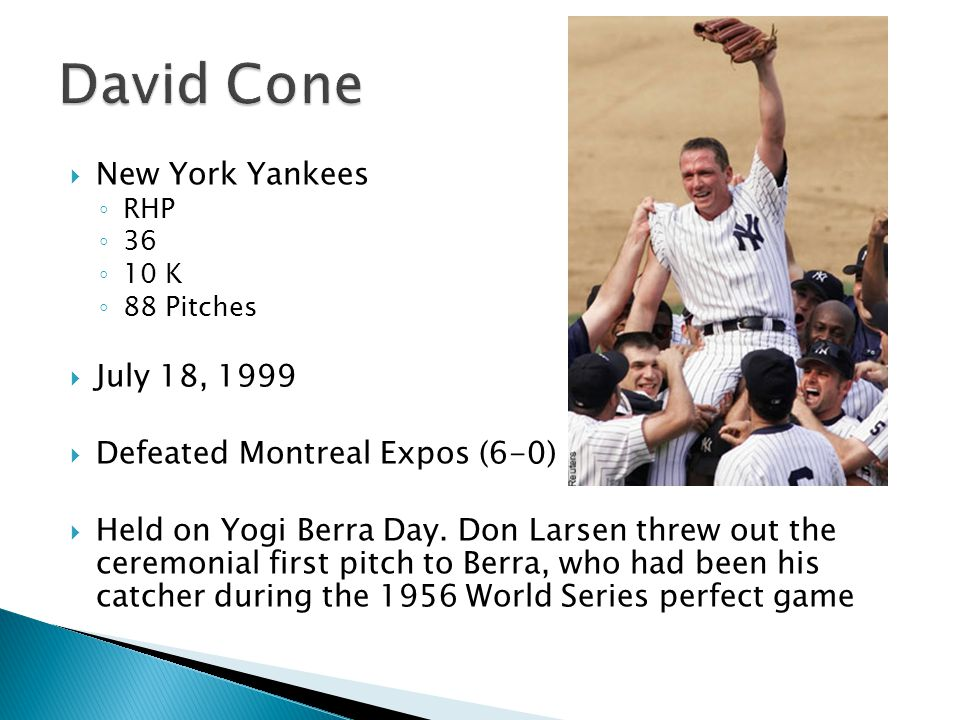  New York Yankees ◦ RHP ◦ 36 ◦ 10 K ◦ 88 Pitches  July 18, 1999  Defeated Montreal Expos (6-0)  Held on Yogi Berra Day.