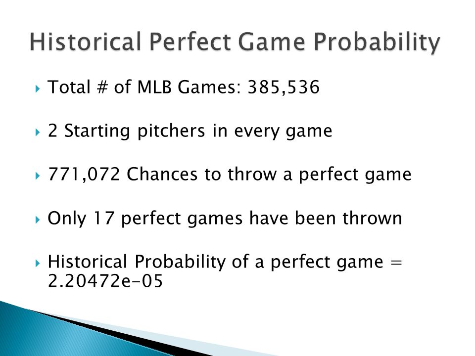  Total # of MLB Games: 385,536  2 Starting pitchers in every game  771,072 Chances to throw a perfect game  Only 17 perfect games have been thrown  Historical Probability of a perfect game = 2.20472e-05