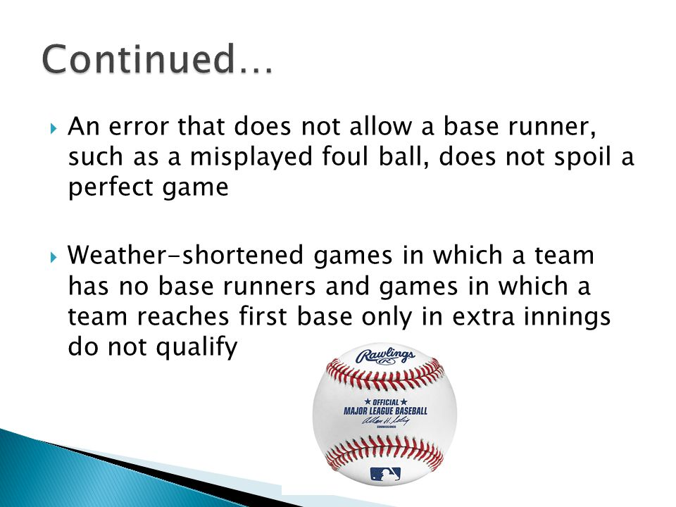 An error that does not allow a base runner, such as a misplayed foul ball, does not spoil a perfect game  Weather-shortened games in which a team has no base runners and games in which a team reaches first base only in extra innings do not qualify