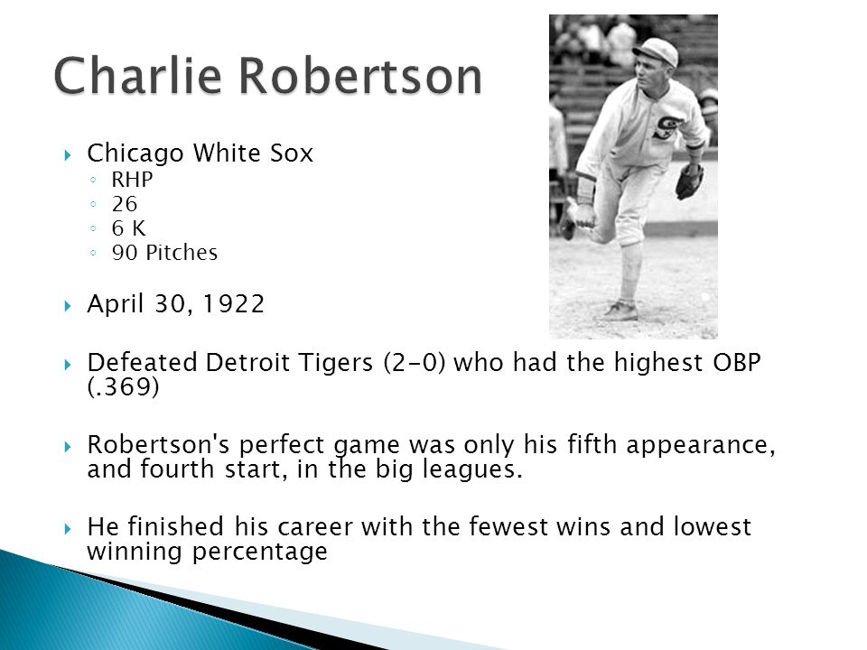  Chicago White Sox ◦ RHP ◦ 26 ◦ 6 K ◦ 90 Pitches  April 30, 1922  Defeated Detroit Tigers (2-0) who had the highest OBP (.369)  Robertson s perfect game was only his fifth appearance, and fourth start, in the big leagues.