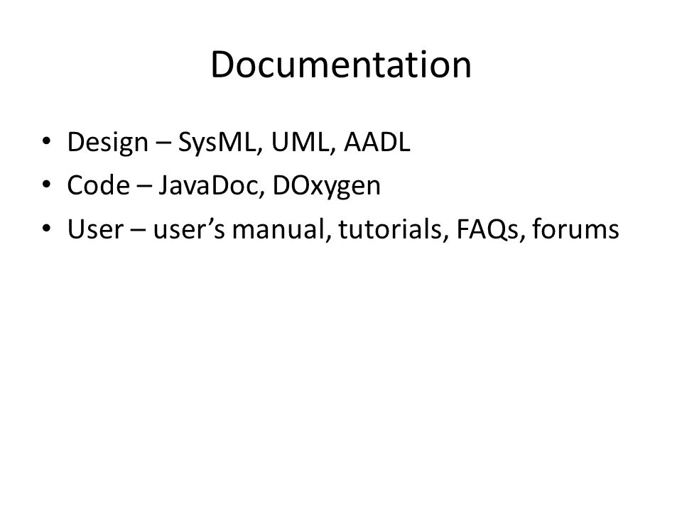 Documentation Design – SysML, UML, AADL Code – JavaDoc, DOxygen User – user's manual, tutorials, FAQs, forums