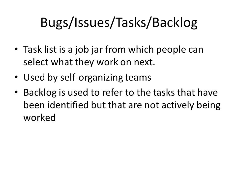 Bugs/Issues/Tasks/Backlog Task list is a job jar from which people can select what they work on next.
