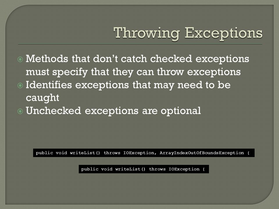  Methods that don't catch checked exceptions must specify that they can throw exceptions  Identifies exceptions that may need to be caught  Unchecked exceptions are optional public void writeList() throws IOException, ArrayIndexOutOfBoundsException { public void writeList() throws IOException {