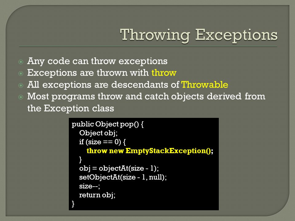  Any code can throw exceptions  Exceptions are thrown with throw  All exceptions are descendants of Throwable  Most programs throw and catch objects derived from the Exception class public Object pop() { Object obj; if (size == 0) { throw new EmptyStackException(); } obj = objectAt(size - 1); setObjectAt(size - 1, null); size--; return obj; }