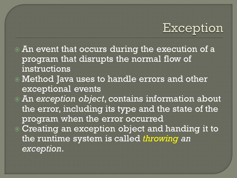  An event that occurs during the execution of a program that disrupts the normal flow of instructions  Method Java uses to handle errors and other exceptional events  An exception object, contains information about the error, including its type and the state of the program when the error occurred  Creating an exception object and handing it to the runtime system is called throwing an exception.