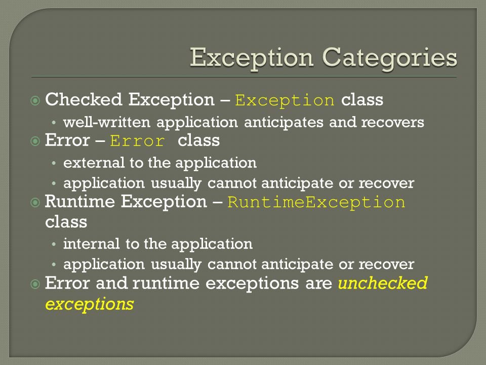  Checked Exception – Exception class well-written application anticipates and recovers  Error – Error class external to the application application usually cannot anticipate or recover  Runtime Exception – RuntimeException class internal to the application application usually cannot anticipate or recover  Error and runtime exceptions are unchecked exceptions