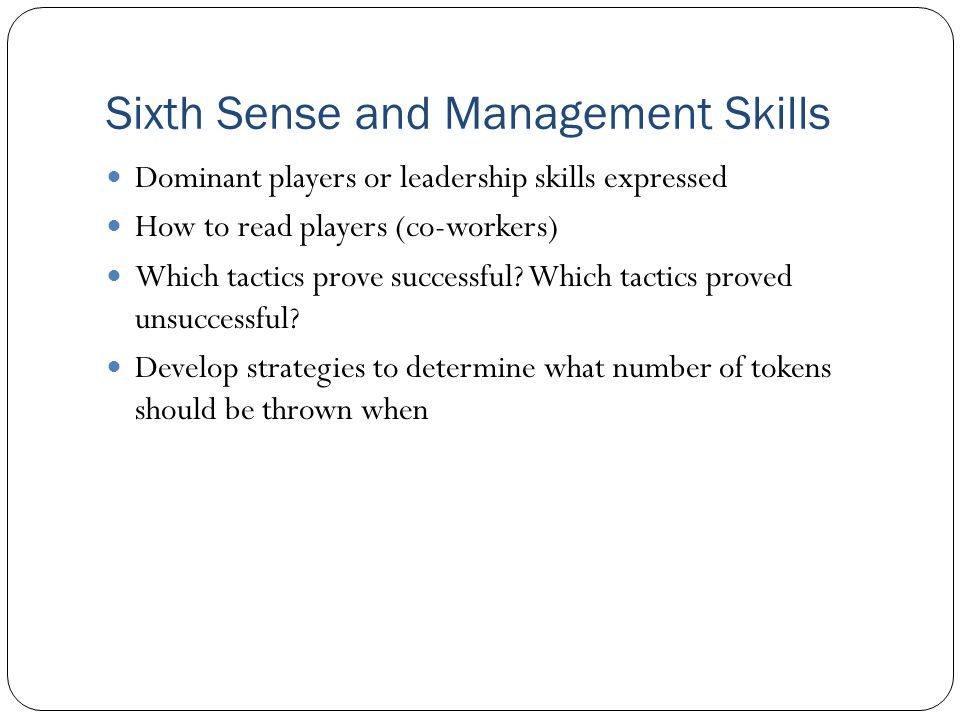 Sixth Sense and Management Skills Dominant players or leadership skills expressed How to read players (co-workers) Which tactics prove successful.