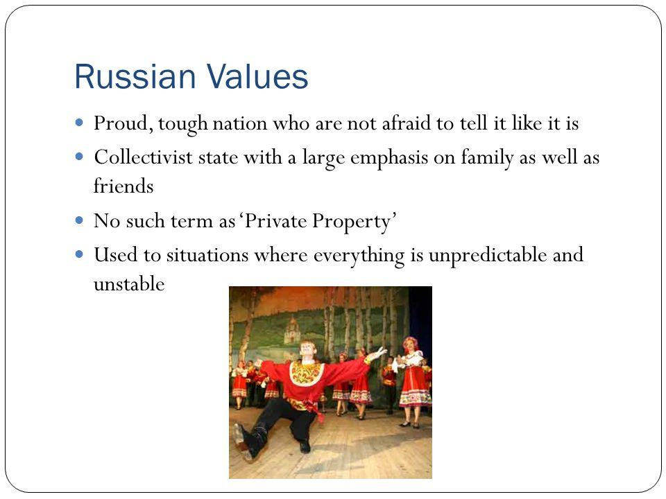 Russian Values Proud, tough nation who are not afraid to tell it like it is Collectivist state with a large emphasis on family as well as friends No such term as 'Private Property' Used to situations where everything is unpredictable and unstable