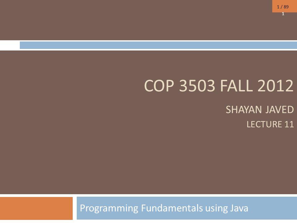 1 / 89 COP 3503 FALL 2012 SHAYAN JAVED LECTURE 11 Programming Fundamentals using Java 1