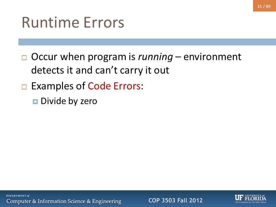 11 / 89 Runtime Errors  Occur when program is running – environment detects it and can't carry it out  Examples of Code Errors:  Divide by zero