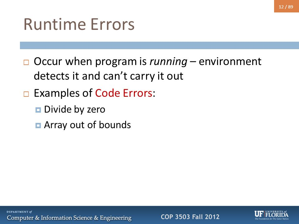 12 / 89 Runtime Errors  Occur when program is running – environment detects it and can't carry it out  Examples of Code Errors:  Divide by zero  A