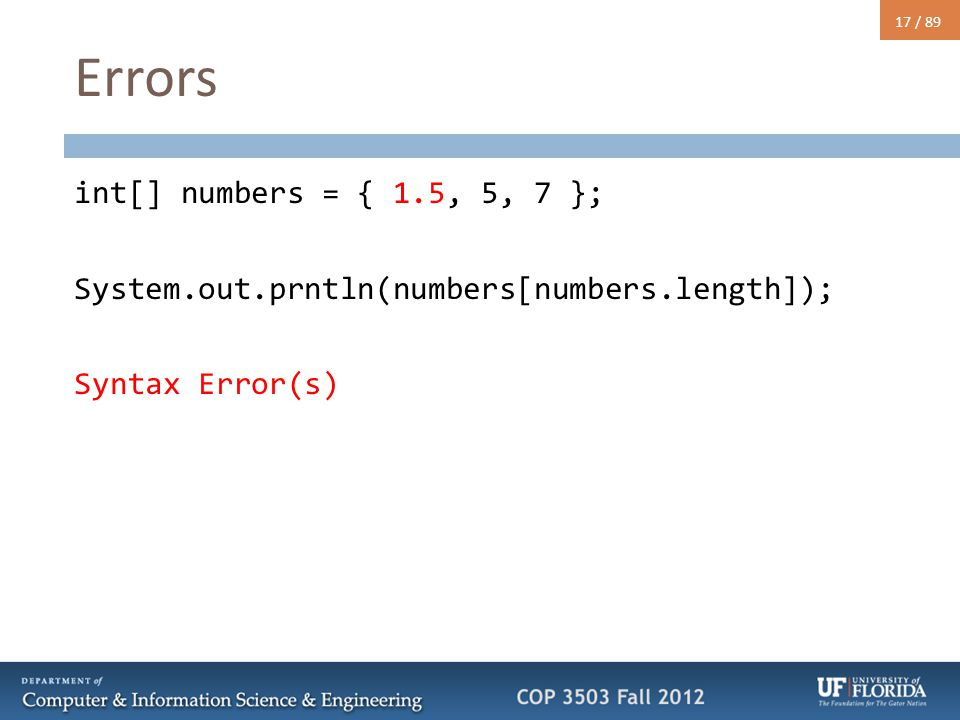 17 / 89 Errors int[] numbers = { 1.5, 5, 7 }; System.out.prntln(numbers[numbers.length]); Syntax Error(s)
