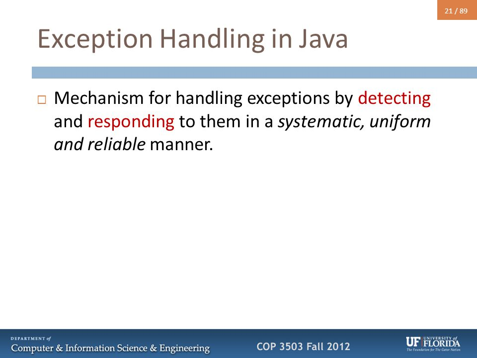 21 / 89 Exception Handling in Java  Mechanism for handling exceptions by detecting and responding to them in a systematic, uniform and reliable manne