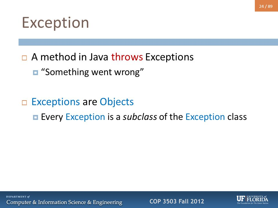 "24 / 89 Exception  A method in Java throws Exceptions  ""Something went wrong""  Exceptions are Objects  Every Exception is a subclass of the Except"