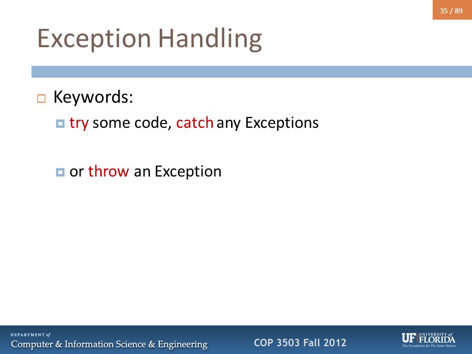35 / 89 Exception Handling  Keywords:  try some code, catch any Exceptions  or throw an Exception